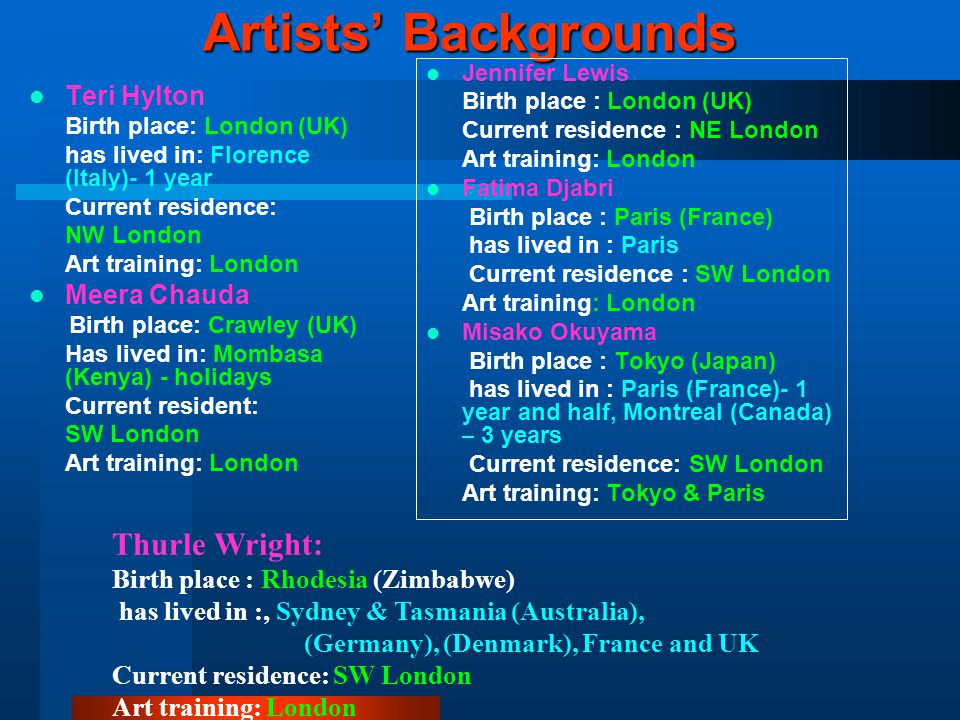 Artists' Backgrounds Teri Hylton Birth place: London (UK) has lived in: Florence (Italy)- 1 year Current residence: NW London Art training: London Meera Chauda Birth place: Crawley (UK) Has lived in: Mombasa (Kenya) - holidays Current resident: SW London Art training: London Jennifer Lewis Birth place : London (UK) Current residence : NE London Art training: London Fatima Djabri Birth place : Paris (France) has lived in : Paris Current residence : SW London Art training: London Misako Okuyama Birth place : Tokyo (Japan) has lived in : Paris (France)- 1 year and half, Montreal (Canada) – 3 years Current residence: SW London Art training: Tokyo & Paris Thurle Wright: Birth place : Rhodesia (Zimbabwe) has lived in :, Sydney & Tasmania (Australia), (Germany), (Denmark), France and UK Current residence: SW London Art training: London