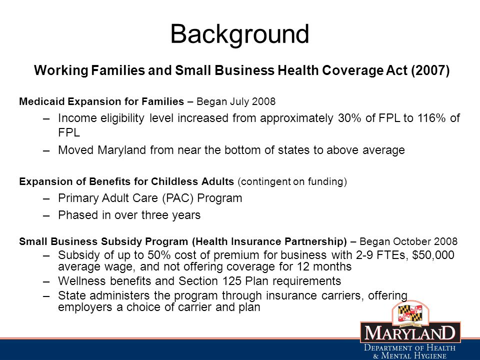 Background Working Families and Small Business Health Coverage Act (2007) Medicaid Expansion for Families – Began July 2008 –Income eligibility level increased from approximately 30% of FPL to 116% of FPL –Moved Maryland from near the bottom of states to above average Expansion of Benefits for Childless Adults (contingent on funding) –Primary Adult Care (PAC) Program –Phased in over three years Small Business Subsidy Program (Health Insurance Partnership) – Began October 2008 –Subsidy of up to 50% cost of premium for business with 2-9 FTEs, $50,000 average wage, and not offering coverage for 12 months –Wellness benefits and Section 125 Plan requirements –State administers the program through insurance carriers, offering employers a choice of carrier and plan