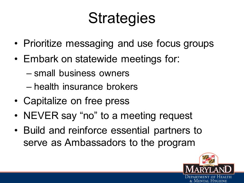 Strategies Prioritize messaging and use focus groups Embark on statewide meetings for : –small business owners –health insurance brokers Capitalize on free press NEVER say no to a meeting request Build and reinforce essential partners to serve as Ambassadors to the program