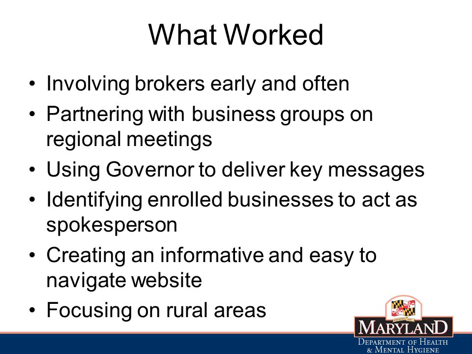What Worked Involving brokers early and often Partnering with business groups on regional meetings Using Governor to deliver key messages Identifying enrolled businesses to act as spokesperson Creating an informative and easy to navigate website Focusing on rural areas
