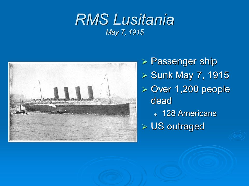 RMS Lusitania May 7, 1915  Passenger ship  Sunk May 7, 1915  Over 1,200 people dead 128 Americans  US outraged