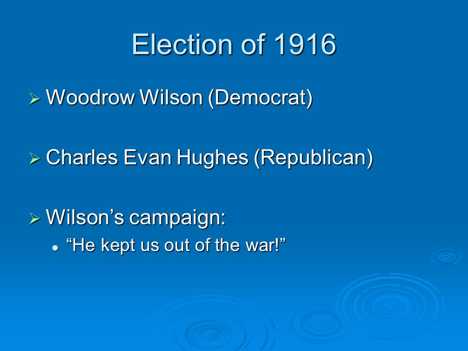 "Election of 1916  Woodrow Wilson (Democrat)  Charles Evan Hughes (Republican)  Wilson's campaign: ""He kept us out of the war!"" ""He kept us out of t"