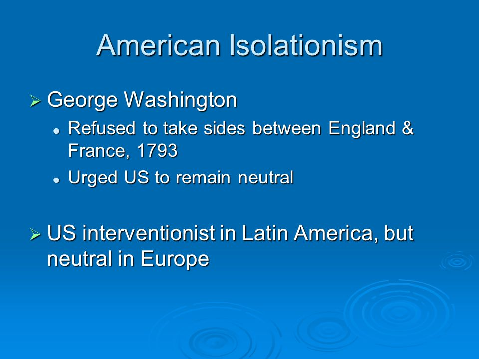 American Isolationism  George Washington Refused to take sides between England & France, 1793 Refused to take sides between England & France, 1793 Urged US to remain neutral Urged US to remain neutral  US interventionist in Latin America, but neutral in Europe