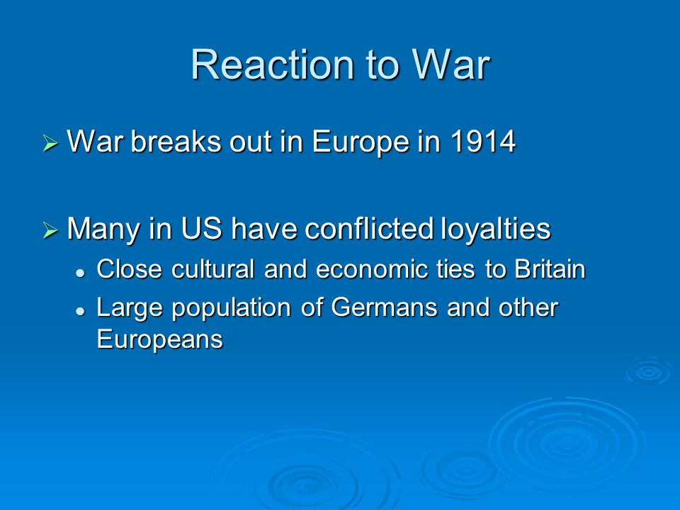 Reaction to War  War breaks out in Europe in 1914  Many in US have conflicted loyalties Close cultural and economic ties to Britain Close cultural and economic ties to Britain Large population of Germans and other Europeans Large population of Germans and other Europeans