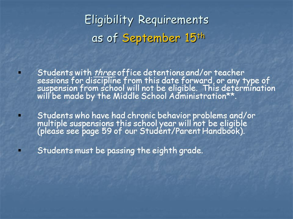 Eligibility Requirements as of September 15 th (continued)   From THIS DATE ABOVE, students who are absent more than seven (7) times, or tardy more than five (5) times, without a doctor's note will not be eligible.