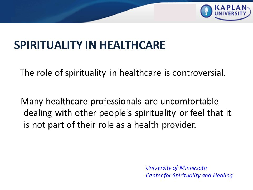 SPIRITUALITY IN HEALTHCARE The role of spirituality in healthcare is controversial.