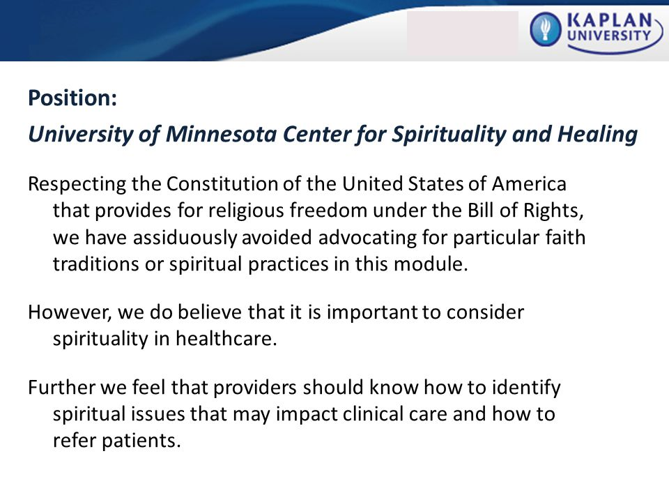 Position: University of Minnesota Center for Spirituality and Healing Respecting the Constitution of the United States of America that provides for religious freedom under the Bill of Rights, we have assiduously avoided advocating for particular faith traditions or spiritual practices in this module.