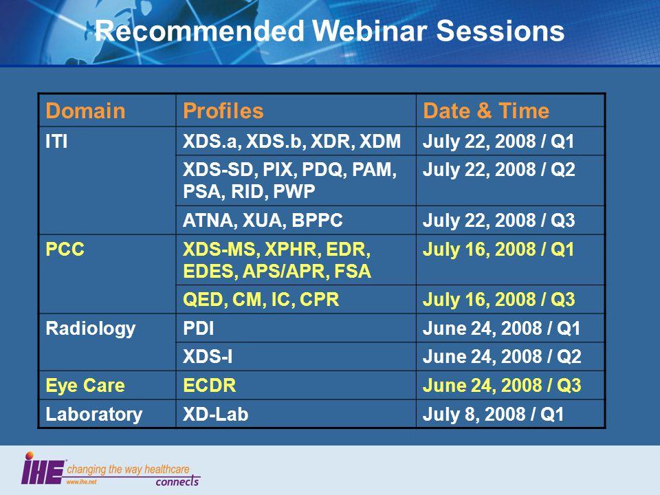 Recommended Webinar Sessions DomainProfilesDate & Time ITIXDS.a, XDS.b, XDR, XDMJuly 22, 2008 / Q1 XDS-SD, PIX, PDQ, PAM, PSA, RID, PWP July 22, 2008 / Q2 ATNA, XUA, BPPCJuly 22, 2008 / Q3 PCCXDS-MS, XPHR, EDR, EDES, APS/APR, FSA July 16, 2008 / Q1 QED, CM, IC, CPRJuly 16, 2008 / Q3 RadiologyPDIJune 24, 2008 / Q1 XDS-IJune 24, 2008 / Q2 Eye CareECDRJune 24, 2008 / Q3 LaboratoryXD-LabJuly 8, 2008 / Q1