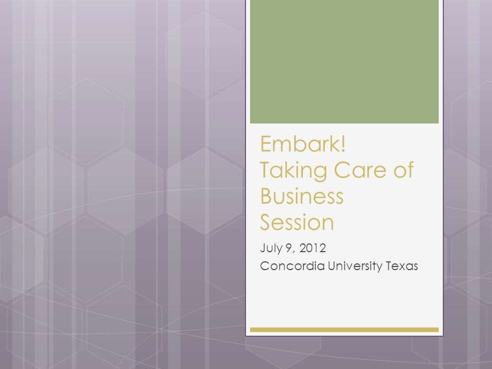 Embark! Taking Care of Business Session July 9, 2012 Concordia University Texas