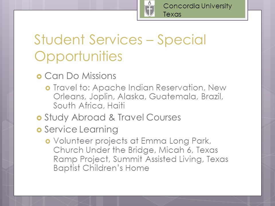 Student Services – Special Opportunities  Can Do Missions  Travel to: Apache Indian Reservation, New Orleans, Joplin, Alaska, Guatemala, Brazil, South Africa, Haiti  Study Abroad & Travel Courses  Service Learning  Volunteer projects at Emma Long Park, Church Under the Bridge, Micah 6, Texas Ramp Project, Summit Assisted Living, Texas Baptist Children's Home Concordia University Texas
