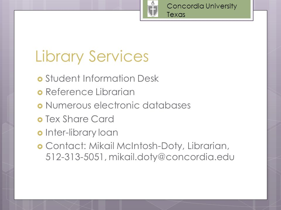 Library Services  Student Information Desk  Reference Librarian  Numerous electronic databases  Tex Share Card  Inter-library loan  Contact: Mikail McIntosh-Doty, Librarian, 512-313-5051, mikail.doty@concordia.edu Concordia University Texas