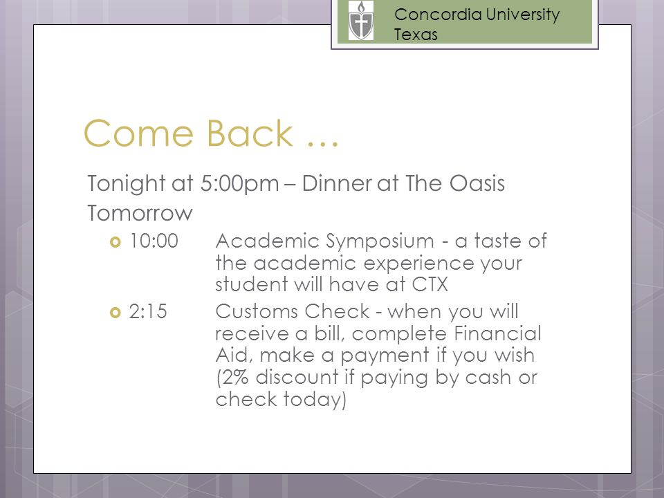 Come Back … Tonight at 5:00pm – Dinner at The Oasis Tomorrow  10:00Academic Symposium - a taste of the academic experience your student will have at CTX  2:15Customs Check - when you will receive a bill, complete Financial Aid, make a payment if you wish (2% discount if paying by cash or check today) Concordia University Texas