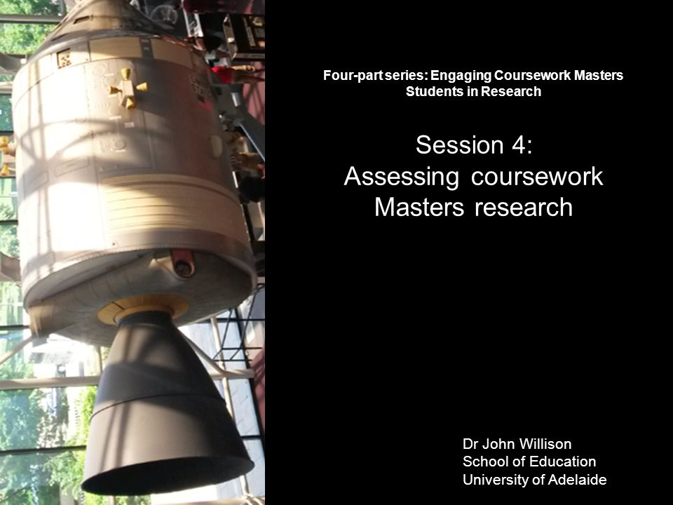 Dr John Willison School of Education University of Adelaide Four-part series: Engaging Coursework Masters Students in Research Session 4: Assessing co