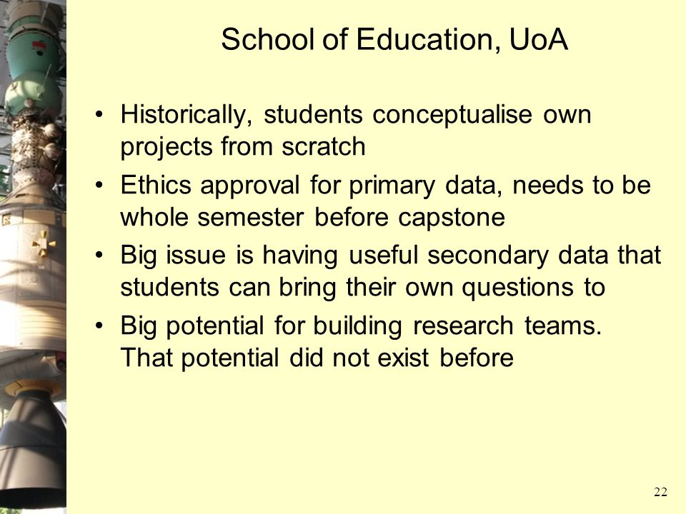 School of Education, UoA Historically, students conceptualise own projects from scratch Ethics approval for primary data, needs to be whole semester b