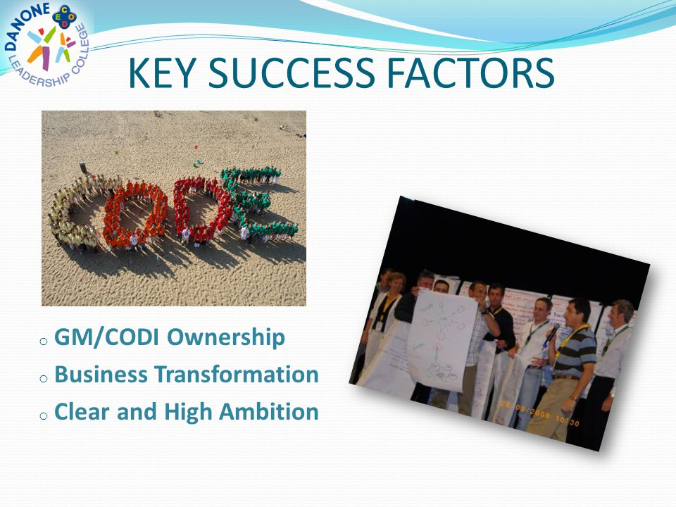 KEY SUCCESS FACTORS o GM/CODI Ownership o Business Transformation o Clear and High Ambition