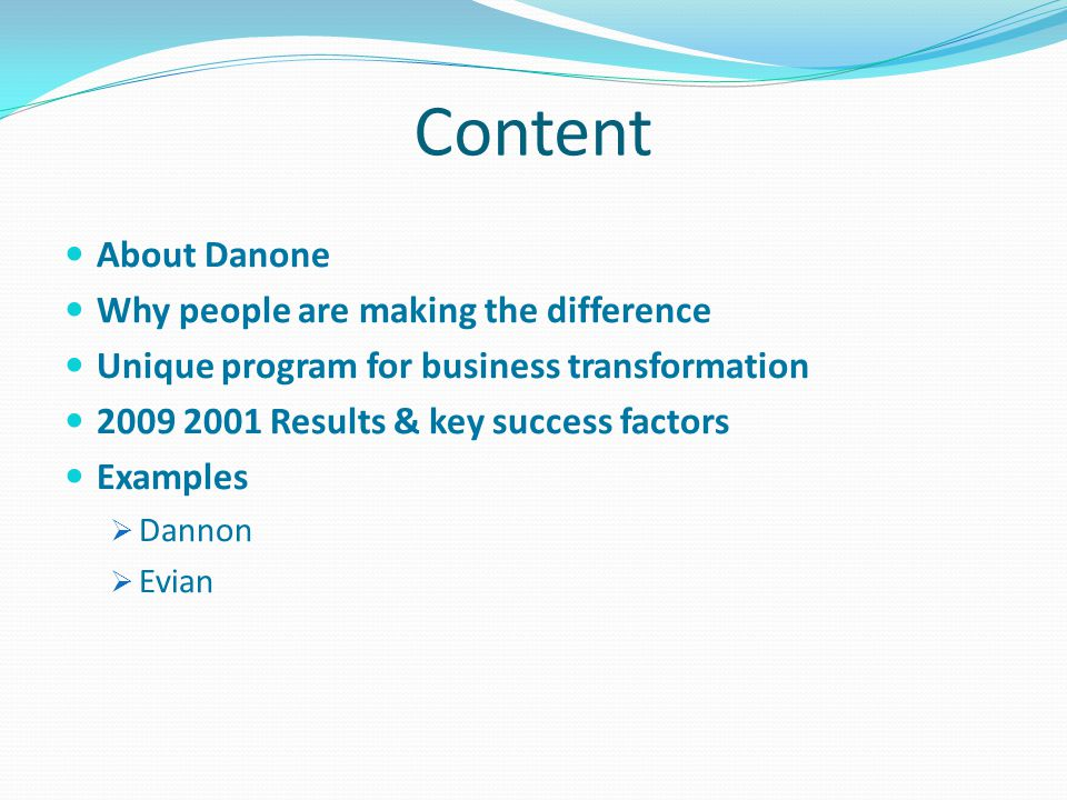 Content About Danone Why people are making the difference Unique program for business transformation 2009 2001 Results & key success factors Examples