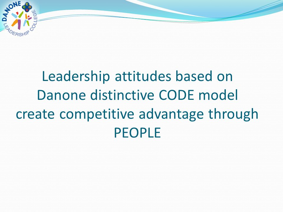 Leadership attitudes based on Danone distinctive CODE model create competitive advantage through PEOPLE