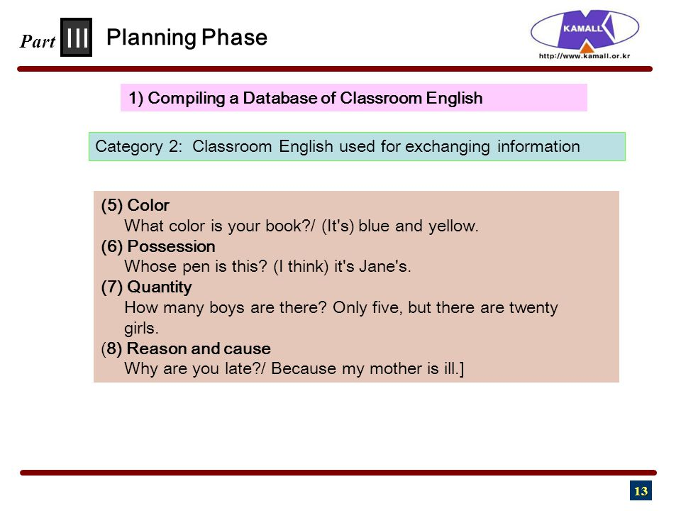 13 III Part 1) Compiling a Database of Classroom English Planning Phase Category 2: Classroom English used for exchanging information (5) Color What color is your book / (It s) blue and yellow.
