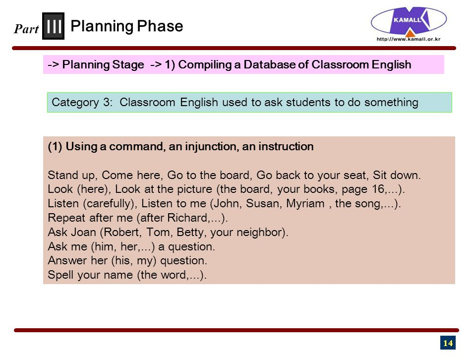 14 III Part -> Planning Stage -> 1) Compiling a Database of Classroom English Planning Phase Category 3: Classroom English used to ask students to do something (1) Using a command, an injunction, an instruction Stand up, Come here, Go to the board, Go back to your seat, Sit down.