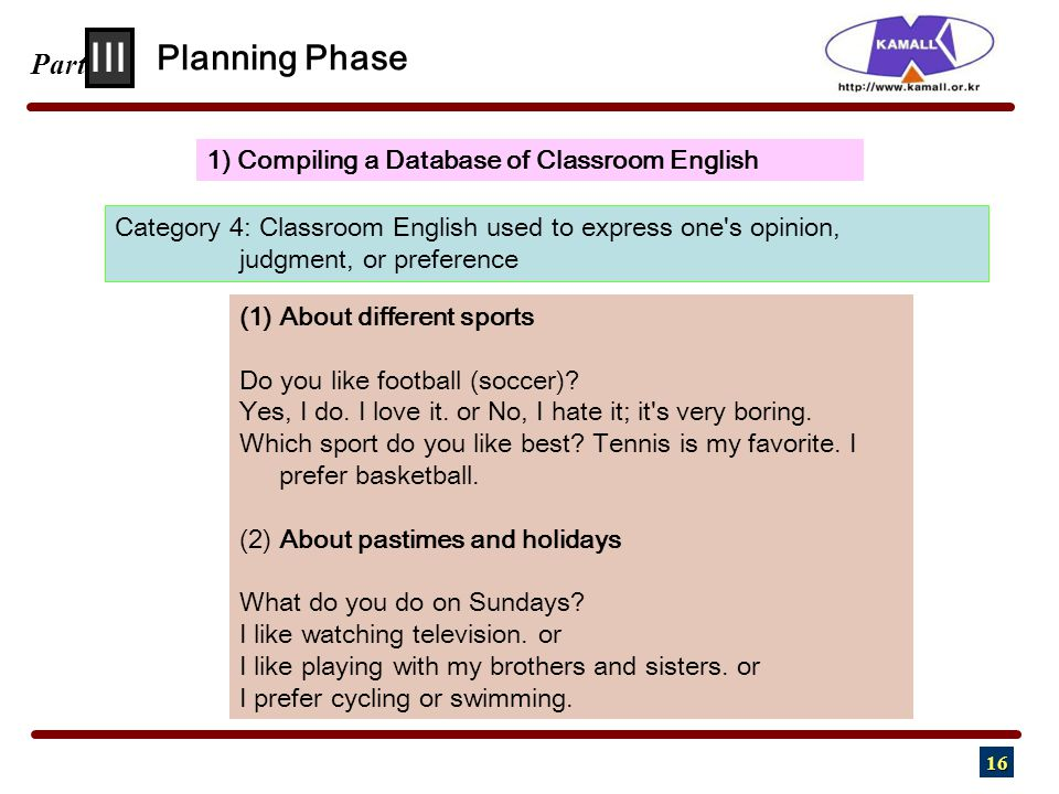 16 III Part 1) Compiling a Database of Classroom English Planning Phase Category 4: Classroom English used to express one s opinion, judgment, or preference (1) About different sports Do you like football (soccer).