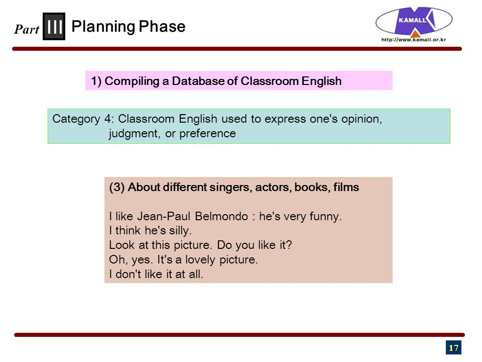 17 III Part 1) Compiling a Database of Classroom English Planning Phase Category 4: Classroom English used to express one s opinion, judgment, or preference (3) About different singers, actors, books, films I like Jean-Paul Belmondo : he s very funny.