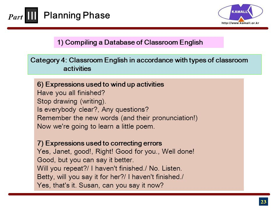 23 III Part 1) Compiling a Database of Classroom English Planning Phase Category 4: Classroom English in accordance with types of classroom activities 6) Expressions used to wind up activities Have you all finished.