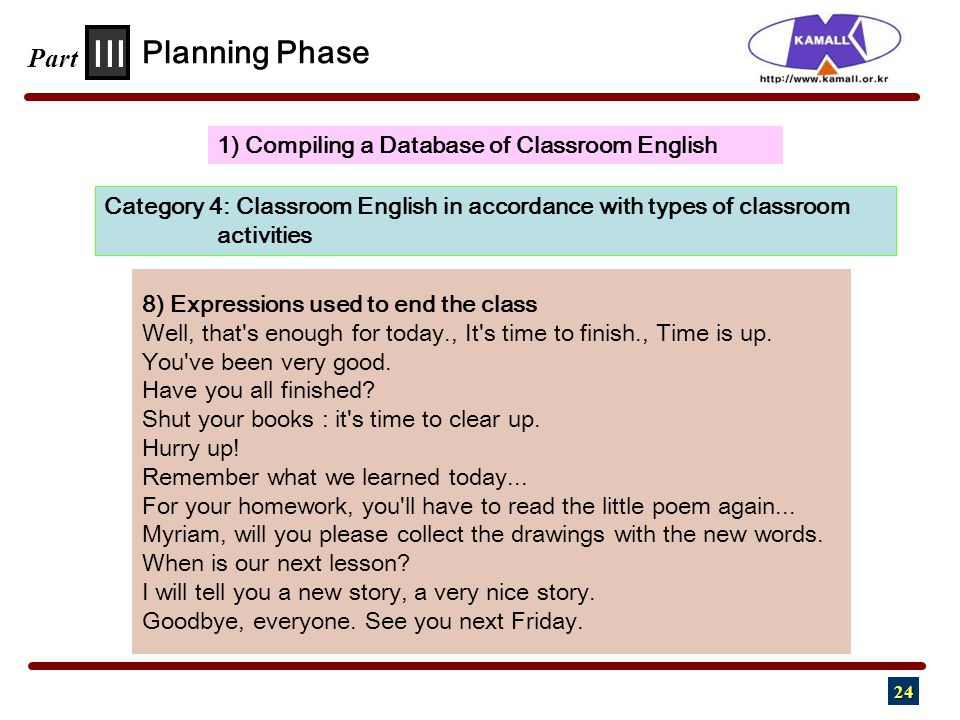 24 III Part 1) Compiling a Database of Classroom English Planning Phase Category 4: Classroom English in accordance with types of classroom activities 8) Expressions used to end the class Well, that s enough for today., It s time to finish., Time is up.
