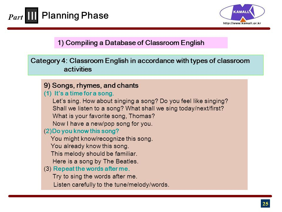 25 III Part 1) Compiling a Database of Classroom English Planning Phase Category 4: Classroom English in accordance with types of classroom activities 9) Songs, rhymes, and chants (1) It's a time for a song.