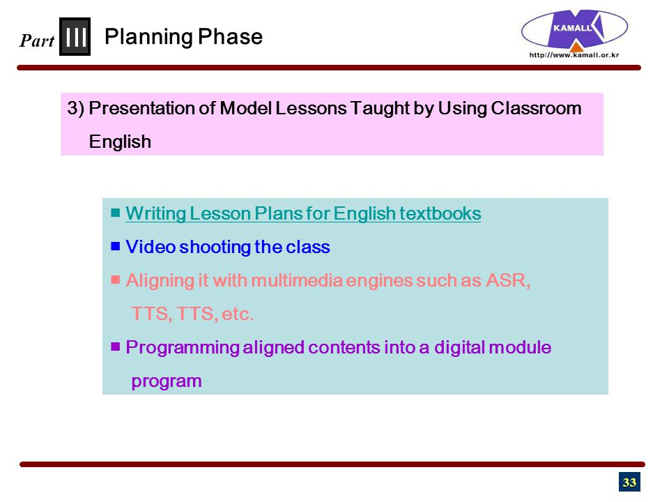 33 III Part 3) Presentation of Model Lessons Taught by Using Classroom English Planning Phase ■ Writing Lesson Plans for English textbooksWriting Lesson Plans for English textbooks ■ Video shooting the class ■ Aligning it with multimedia engines such as ASR, TTS, TTS, etc.