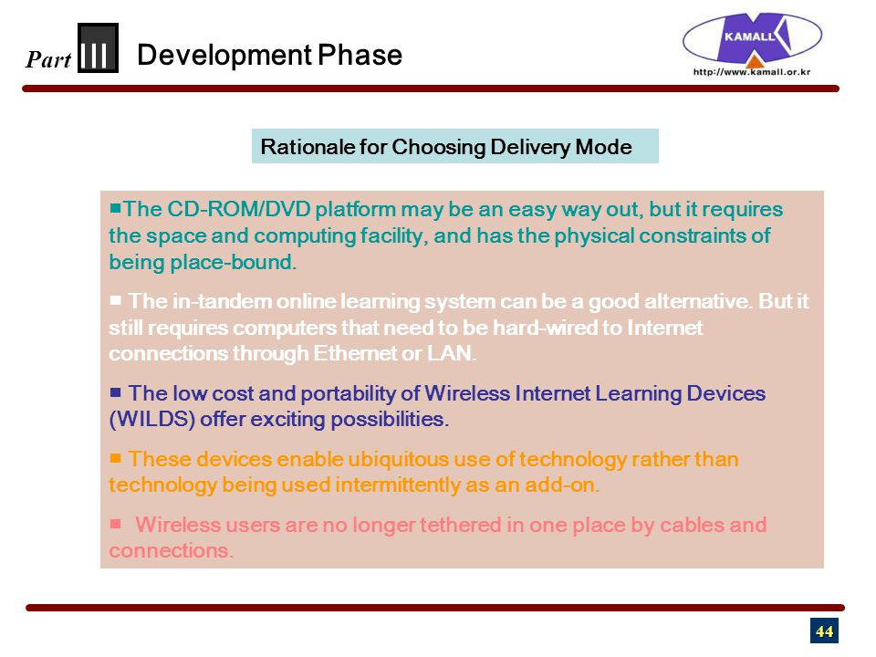 44 III Part Development Phase Rationale for Choosing Delivery Mode ■ The CD-ROM/DVD platform may be an easy way out, but it requires the space and computing facility, and has the physical constraints of being place-bound.