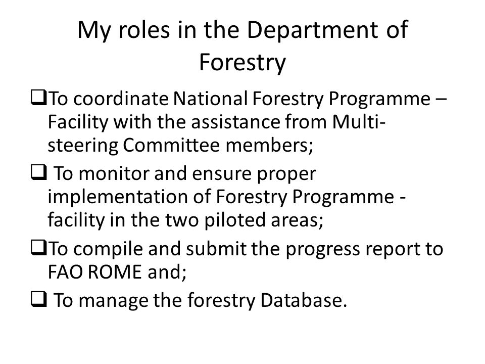 Roles of Department of Forestry To reserve, maintain and develop forest land resources including mangroves ecosystem covering at least 30% of total land area which is capable of environmental protection; To ensure that 75% of forest lands are managed and protected according to forest management principles and plans in order to increase forest resource base; To ensure that sufficient supply of forest produce needed by both urban and rural population is available through: - rehabilitation of forest lands; and -establishment of fast growing plantations and woodlots.