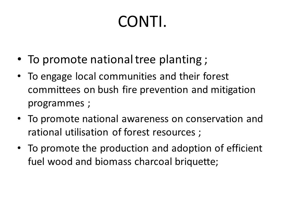 CONTI. To promote national tree planting ; To engage local communities and their forest committees on bush fire prevention and mitigation programmes ;