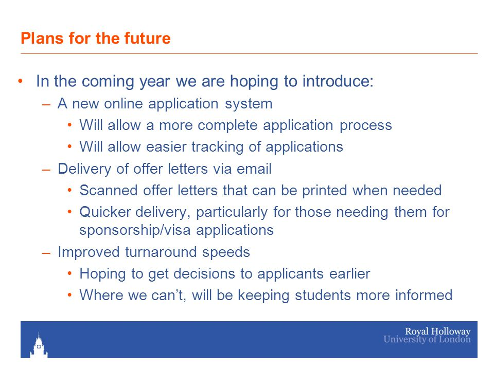 Plans for the future In the coming year we are hoping to introduce: –A new online application system Will allow a more complete application process Will allow easier tracking of applications –Delivery of offer letters via email Scanned offer letters that can be printed when needed Quicker delivery, particularly for those needing them for sponsorship/visa applications –Improved turnaround speeds Hoping to get decisions to applicants earlier Where we can't, will be keeping students more informed