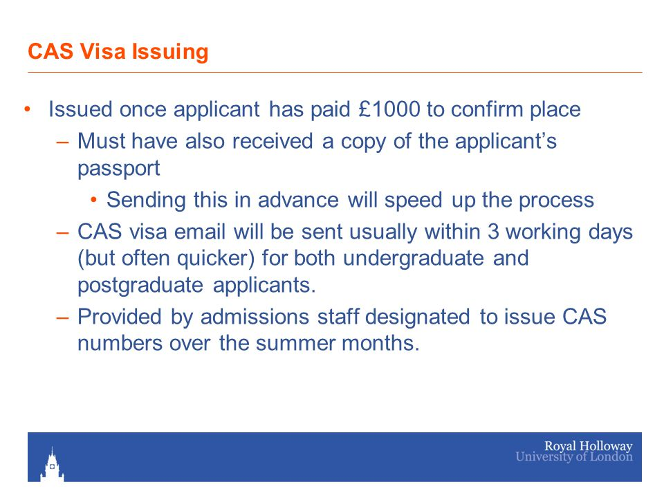 Post CAS FAQS Issuing process starts in early June for all applicants who are UF and have paid their deposit Up to 7 days should be allowed from the passport copy and deposit being paid to the CAS being issued We are able to update fees paid information on the UKBA record if additional monies are paid.