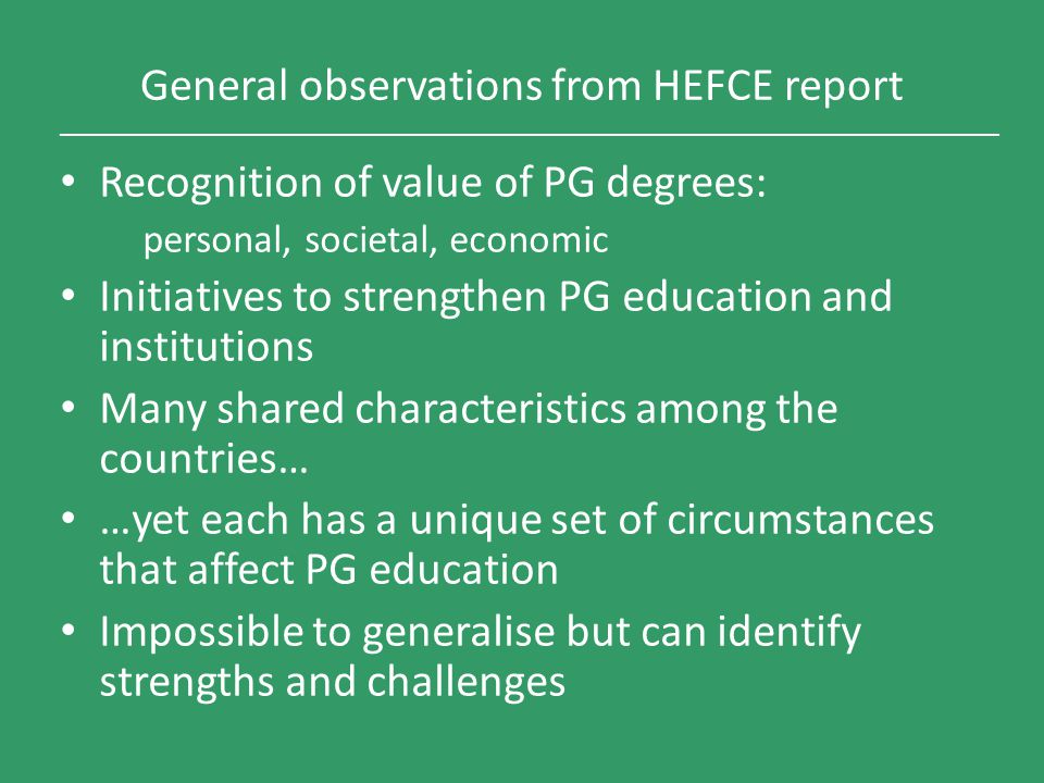 General observations from HEFCE report Recognition of value of PG degrees: personal, societal, economic Initiatives to strengthen PG education and ins