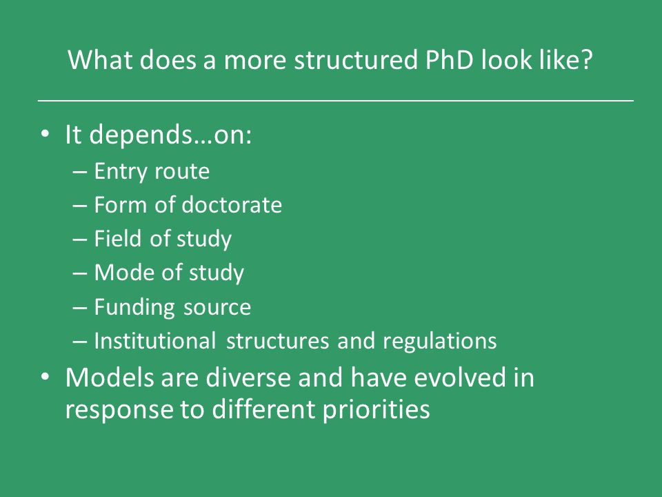 What does a more structured PhD look like? It depends…on: – Entry route – Form of doctorate – Field of study – Mode of study – Funding source – Instit