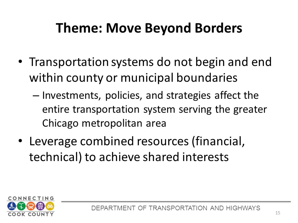 Theme: Move Beyond Borders Transportation systems do not begin and end within county or municipal boundaries – Investments, policies, and strategies affect the entire transportation system serving the greater Chicago metropolitan area Leverage combined resources (financial, technical) to achieve shared interests 15 DEPARTMENT OF TRANSPORTATION AND HIGHWAYS