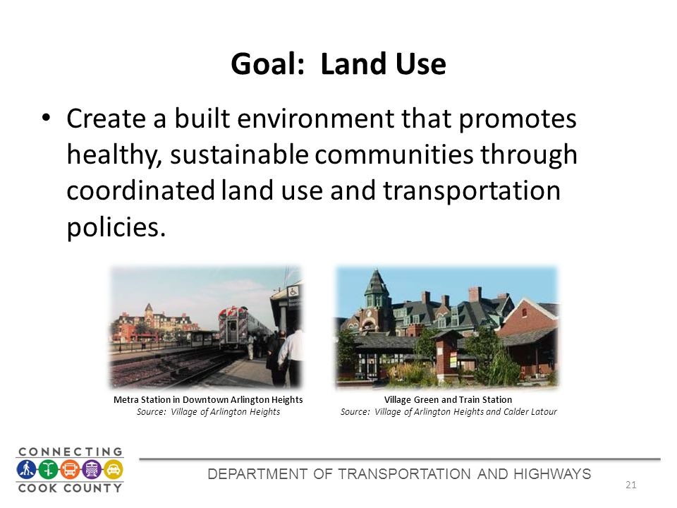 Goal: Land Use Create a built environment that promotes healthy, sustainable communities through coordinated land use and transportation policies. 21