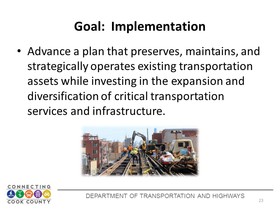 Goal: Implementation Advance a plan that preserves, maintains, and strategically operates existing transportation assets while investing in the expans
