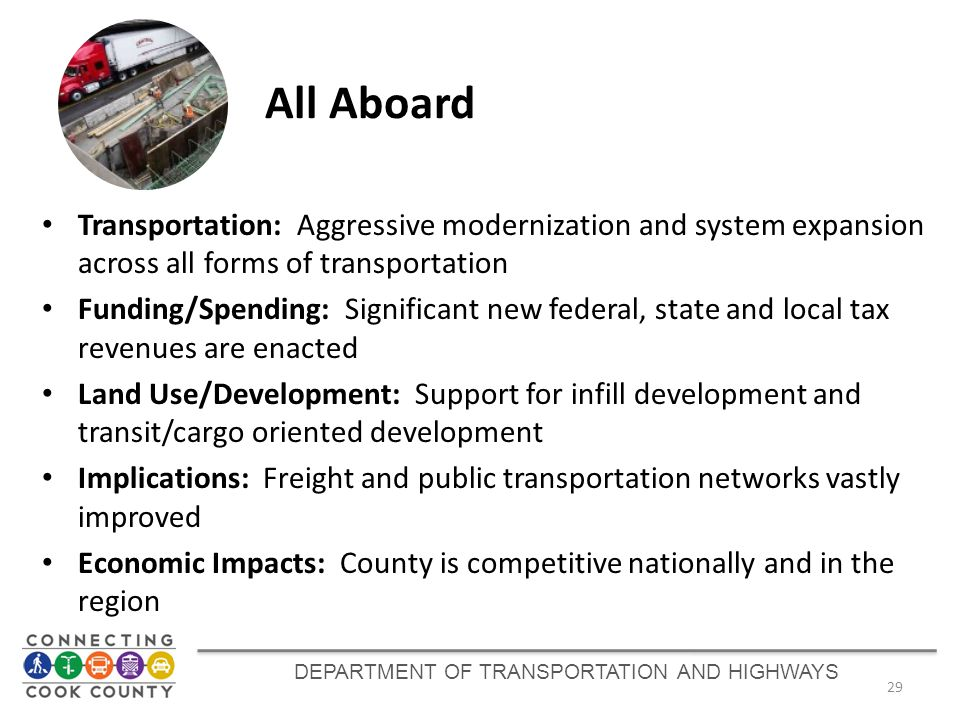 DEPARTMENT OF TRANSPORTATION AND HIGHWAYS 29 All Aboard Transportation: Aggressive modernization and system expansion across all forms of transportation Funding/Spending: Significant new federal, state and local tax revenues are enacted Land Use/Development: Support for infill development and transit/cargo oriented development Implications: Freight and public transportation networks vastly improved Economic Impacts: County is competitive nationally and in the region