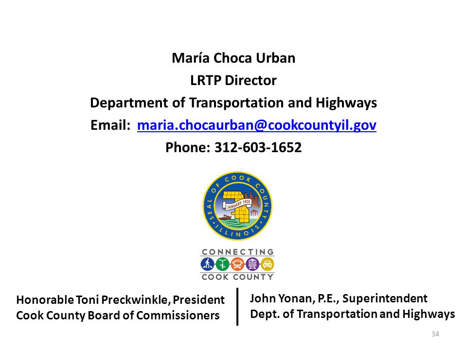 María Choca Urban LRTP Director Department of Transportation and Highways Email: maria.chocaurban@cookcountyil.govmaria.chocaurban@cookcountyil.gov Phone: 312-603-1652 34 Honorable Toni Preckwinkle, President Cook County Board of Commissioners John Yonan, P.E., Superintendent Dept.
