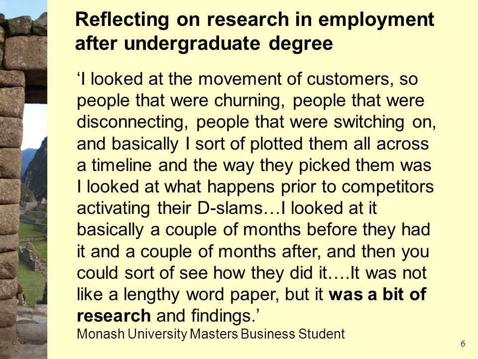 'I looked at the movement of customers, so people that were churning, people that were disconnecting, people that were switching on, and basically I sort of plotted them all across a timeline and the way they picked them was I looked at what happens prior to competitors activating their D-slams…I looked at it basically a couple of months before they had it and a couple of months after, and then you could sort of see how they did it….It was not like a lengthy word paper, but it was a bit of research and findings.' Monash University Masters Business Student Reflecting on research in employment after undergraduate degree 6
