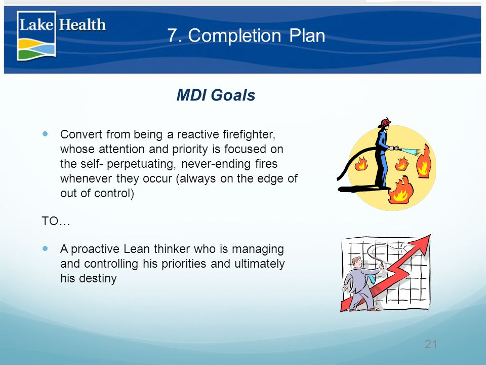 Convert from being a reactive firefighter, whose attention and priority is focused on the self- perpetuating, never-ending fires whenever they occur (always on the edge of out of control) TO… A proactive Lean thinker who is managing and controlling his priorities and ultimately his destiny 21 MDI Goals 7.