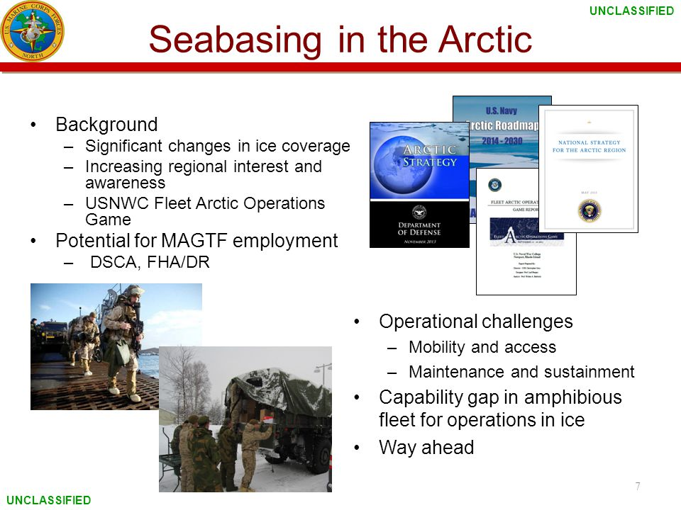 UNCLASSIFIED Seabasing in the Arctic Background –Significant changes in ice coverage –Increasing regional interest and awareness –USNWC Fleet Arctic Operations Game Potential for MAGTF employment – DSCA, FHA/DR 7 Operational challenges –Mobility and access –Maintenance and sustainment Capability gap in amphibious fleet for operations in ice Way ahead