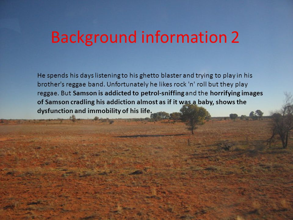 Background information 3 Samson and Delilah are two teenagers growing up without family support in a community outside Alice Springs, in the Northern Territory.