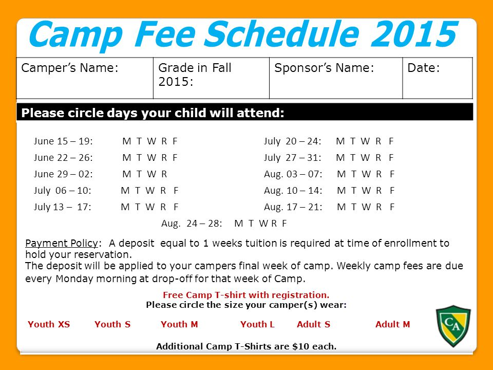 Camper's Name:Grade in Fall 2015: Sponsor's Name:Date: Please circle days your child will attend: Week (s) Weekl y Fee(s ) Payment Policy: A deposit equal to 1 weeks tuition is required at time of enrollment to hold your reservation.