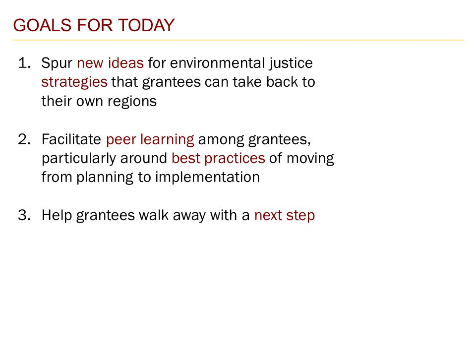 GOALS FOR TODAY 1.Spur new ideas for environmental justice strategies that grantees can take back to their own regions 2.Facilitate peer learning among grantees, particularly around best practices of moving from planning to implementation 3.Help grantees walk away with a next step
