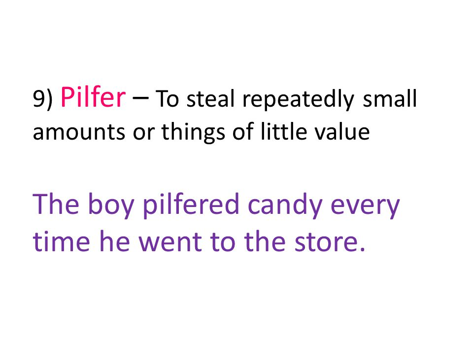 9) Pilfer – To steal repeatedly small amounts or things of little value The boy pilfered candy every time he went to the store.