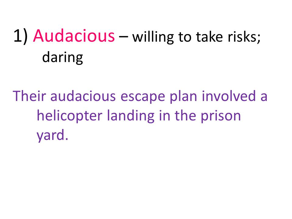 1) Audacious – willing to take risks; daring Their audacious escape plan involved a helicopter landing in the prison yard.