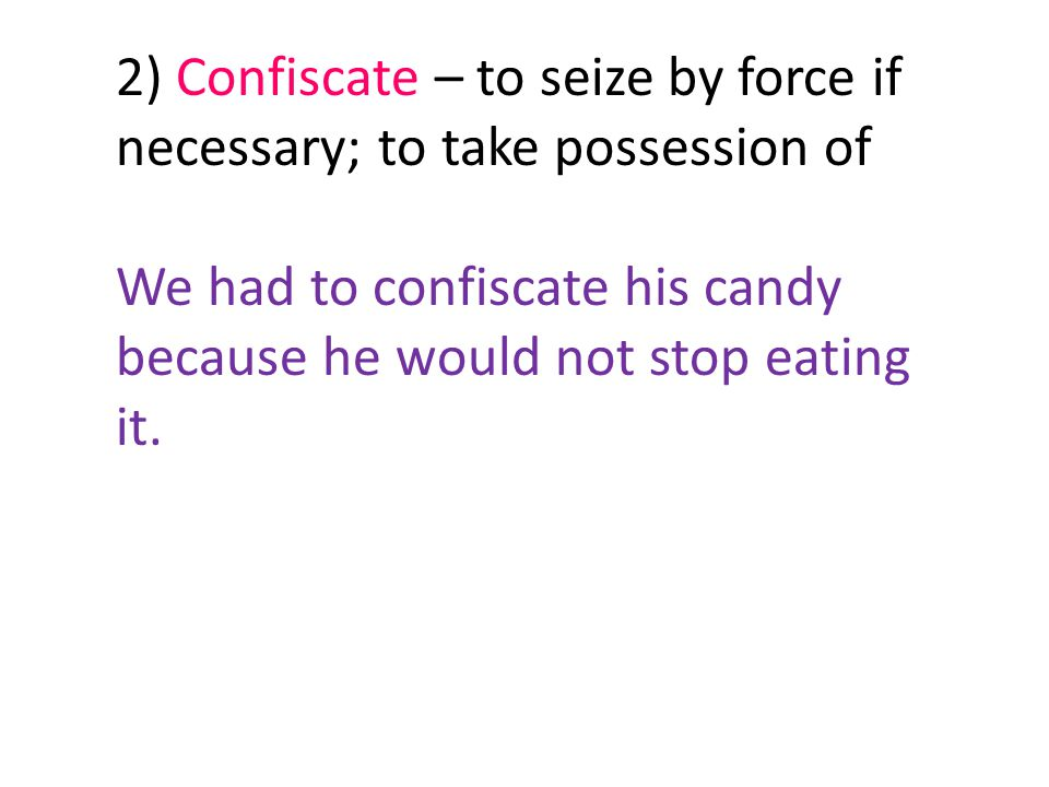2) Confiscate – to seize by force if necessary; to take possession of We had to confiscate his candy because he would not stop eating it.